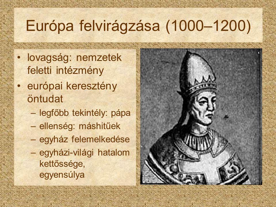 Európa felvirágzása (1000–1200) lovagság: nemzetek feletti intézmény európai keresztény öntudat –legfőbb tekintély: pápa –ellenség: máshitűek –egyház