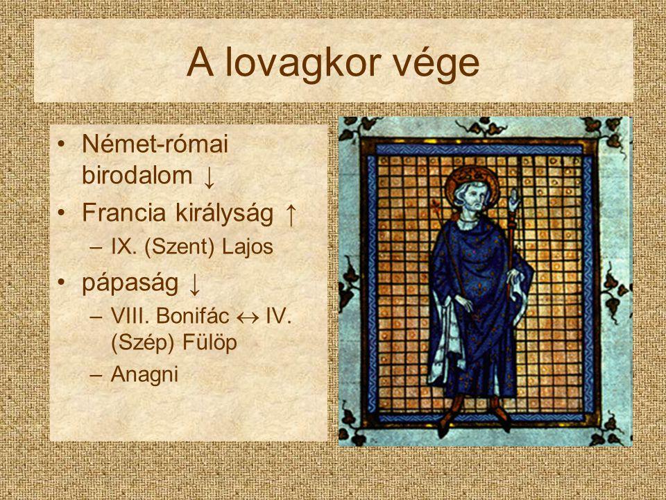 A lovagkor vége Német-római birodalom ↓ Francia királyság ↑ –IX. (Szent) Lajos pápaság ↓ –VIII. Bonifác  IV. (Szép) Fülöp –Anagni