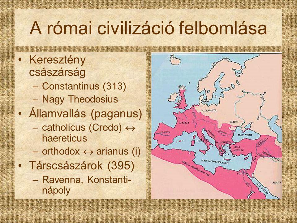 A római civilizáció felbomlása Keresztény császárság –Constantinus (313) –Nagy Theodosius Államvallás (paganus) –catholicus (Credo)  haereticus –orth