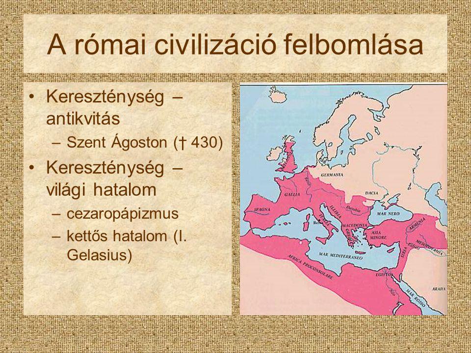 A római civilizáció felbomlása Kereszténység – antikvitás –Szent Ágoston († 430) Kereszténység – világi hatalom –cezaropápizmus –kettős hatalom (I. Ge