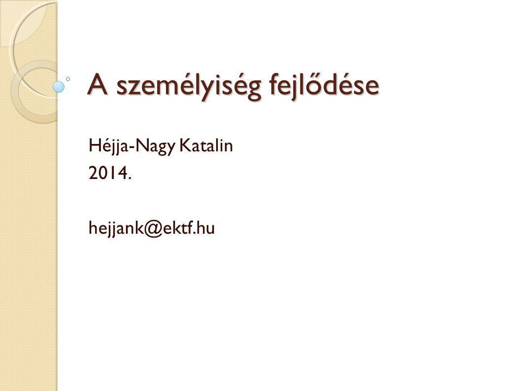A személyiség fejlődése Héjja-Nagy Katalin 2014. hejjank@ektf.hu