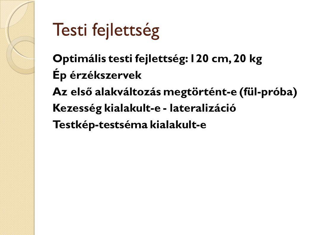 Testi fejlettség Optimális testi fejlettség: 120 cm, 20 kg Ép érzékszervek Az első alakváltozás megtörtént-e (fül-próba) Kezesség kialakult-e - lateralizáció Testkép-testséma kialakult-e