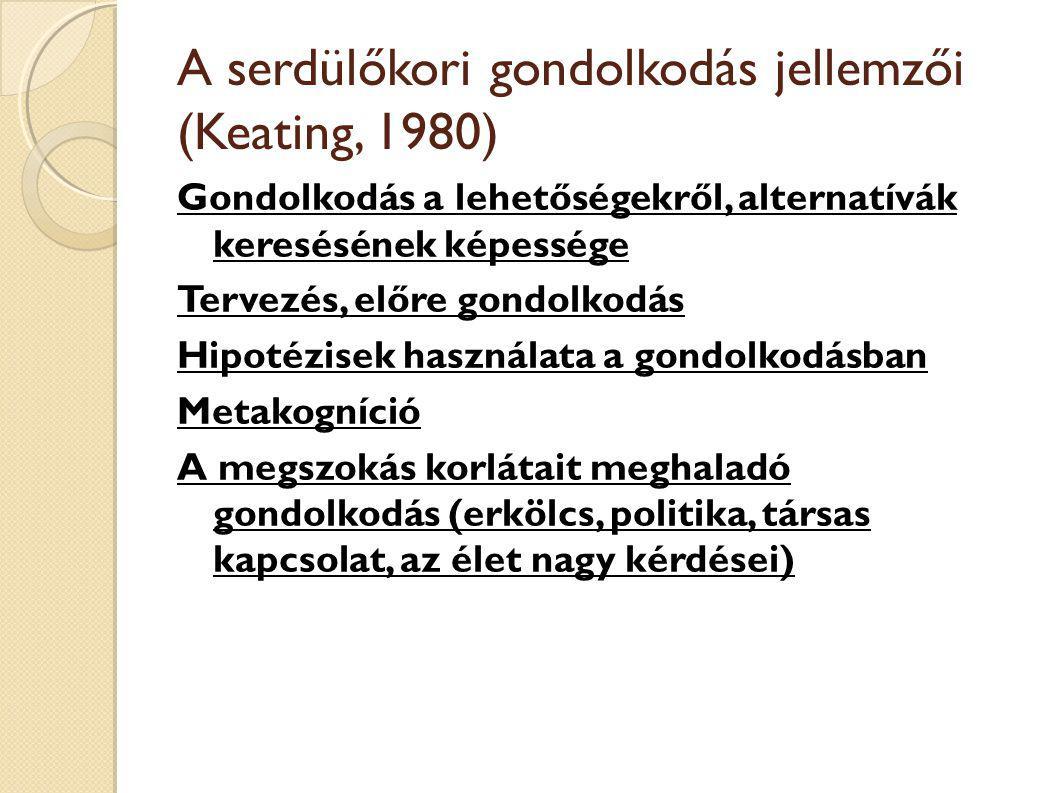 A serdülőkori gondolkodás jellemzői (Keating, 1980) Gondolkodás a lehetőségekről, alternatívák keresésének képessége Tervezés, előre gondolkodás Hipotézisek használata a gondolkodásban Metakogníció A megszokás korlátait meghaladó gondolkodás (erkölcs, politika, társas kapcsolat, az élet nagy kérdései)