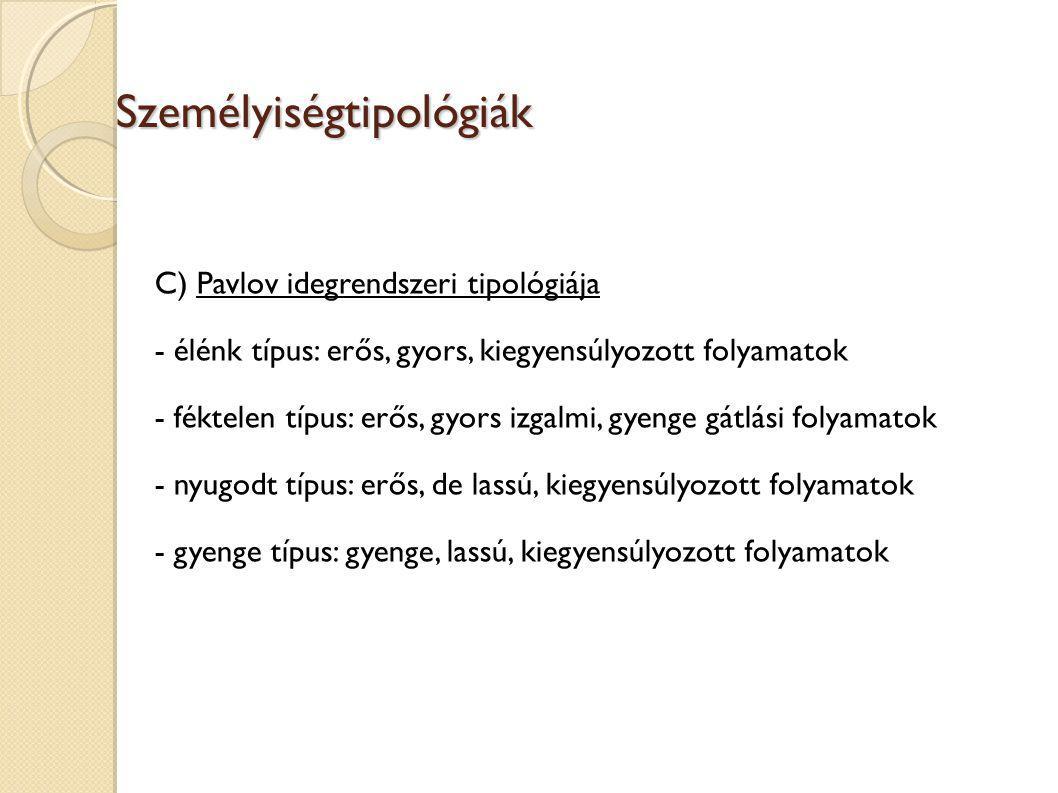 Személyiségtipológiák Személyiségtipológiák C) Pavlov idegrendszeri tipológiája - élénk típus: erős, gyors, kiegyensúlyozott folyamatok - féktelen típus: erős, gyors izgalmi, gyenge gátlási folyamatok - nyugodt típus: erős, de lassú, kiegyensúlyozott folyamatok - gyenge típus: gyenge, lassú, kiegyensúlyozott folyamatok