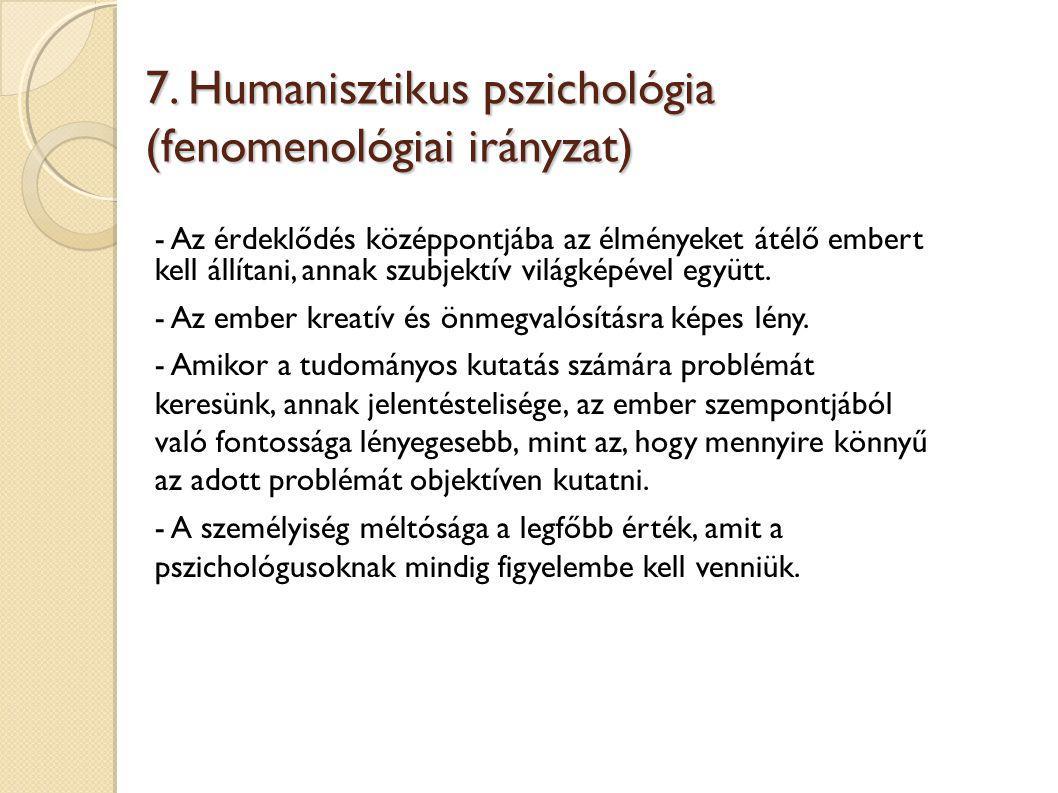 7. Humanisztikus pszichológia (fenomenológiai irányzat) - Az érdeklődés középpontjába az élményeket átélő embert kell állítani, annak szubjektív világ