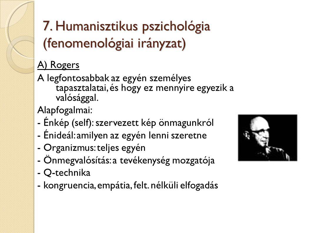 7. Humanisztikus pszichológia (fenomenológiai irányzat) A) Rogers A legfontosabbak az egyén személyes tapasztalatai, és hogy ez mennyire egyezik a val