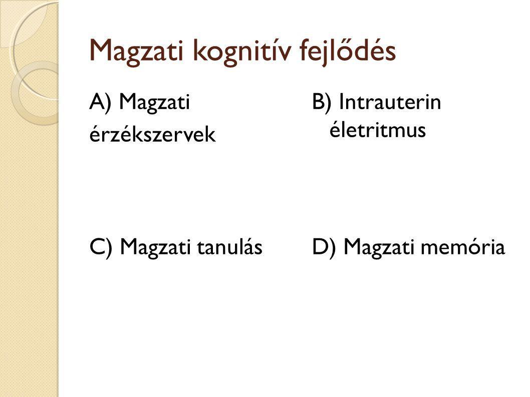 Magzati kognitív fejlődés A) Magzati érzékszervek B) Intrauterin életritmus D) Magzati memóriaC) Magzati tanulás