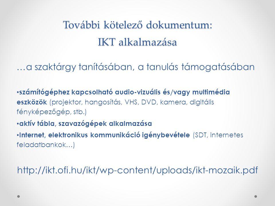 További kötelező dokumentum: IKT alkalmazása …a szaktárgy tanításában, a tanulás támogatásában számítógéphez kapcsolható audio-vizuális és/vagy multimédia eszközök (projektor, hangosítás, VHS, DVD, kamera, digitális fényképezőgép, stb.) aktív tábla, szavazógépek alkalmazása Internet, elektronikus kommunikáció igénybevétele (SDT, internetes feladatbankok…) http://ikt.ofi.hu/ikt/wp-content/uploads/ikt-mozaik.pdf