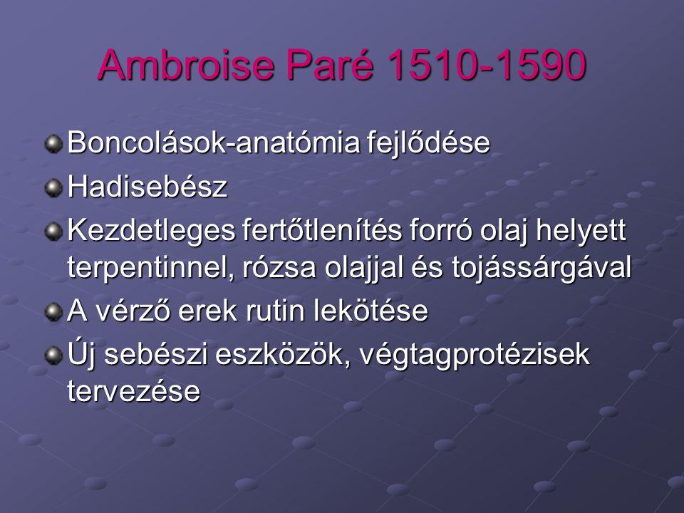 Ambroise Paré 1510-1590 Boncolások-anatómia fejlődése Hadisebész Kezdetleges fertőtlenítés forró olaj helyett terpentinnel, rózsa olajjal és tojássárgával A vérző erek rutin lekötése Új sebészi eszközök, végtagprotézisek tervezése
