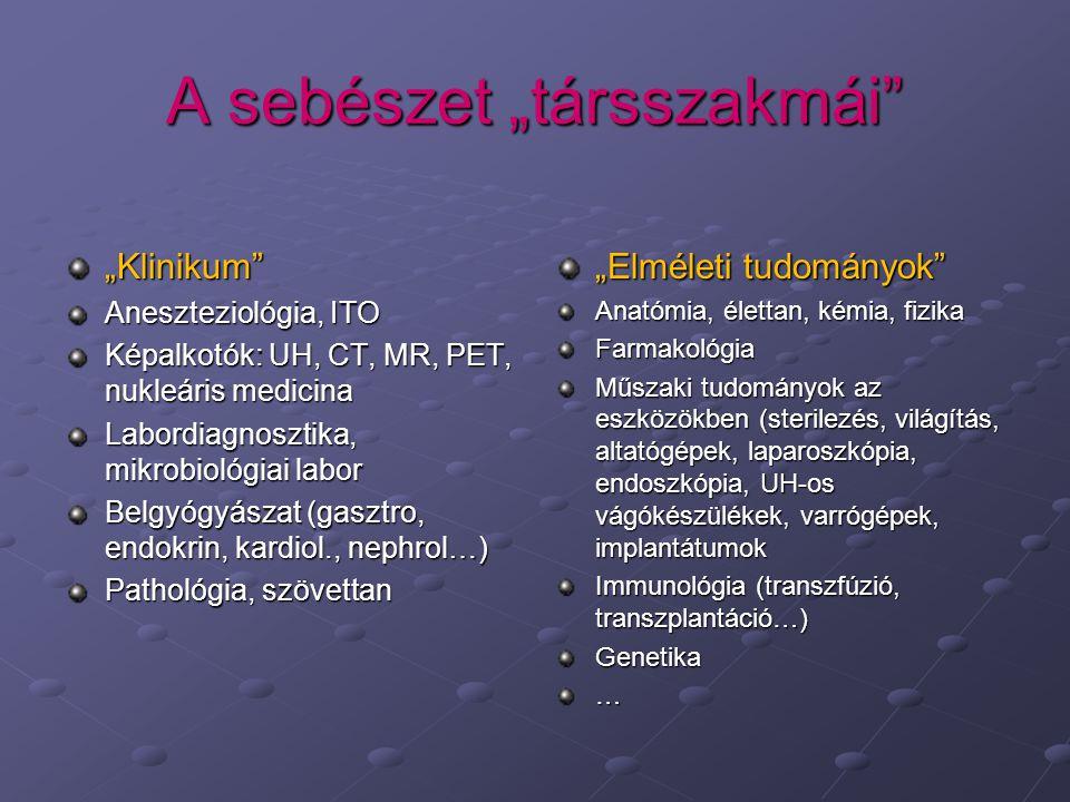 """A sebészet """"társszakmái """"Klinikum Aneszteziológia, ITO Képalkotók: UH, CT, MR, PET, nukleáris medicina Labordiagnosztika, mikrobiológiai labor Belgyógyászat (gasztro, endokrin, kardiol., nephrol…) Pathológia, szövettan """"Elméleti tudományok Anatómia, élettan, kémia, fizika Farmakológia Műszaki tudományok az eszközökben (sterilezés, világítás, altatógépek, laparoszkópia, endoszkópia, UH-os vágókészülékek, varrógépek, implantátumok Immunológia (transzfúzió, transzplantáció…) Genetika…"""