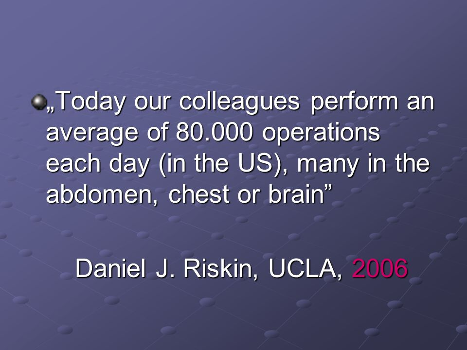"""Today our colleagues perform an average of 80.000 operations each day (in the US), many in the abdomen, chest or brain"" Daniel J. Riskin, UCLA, 2006"