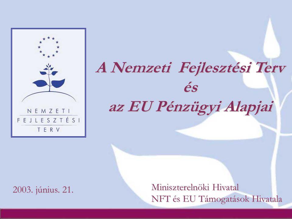 A Nemzeti Fejlesztési Terv és az EU Pénzügyi Alapjai 2003. június. 21. Miniszterelnöki Hivatal NFT és EU Támogatások Hivatala