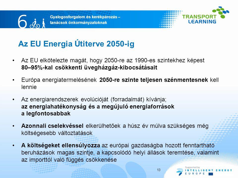 Gyalogosforgalom és kerékpározás – tanácsok önkormányzatoknak 13 Az EU elkötelezte magát, hogy 2050-re az 1990-es szintekhez képest 80–95%-kal csökkenti üvegházgáz-kibocsátásait Európa energiatermelésének 2050-re szinte teljesen szénmentesnek kell lennie Az energiarendszerek evolúcióját (forradalmát) kívánja; az energiahatékonyság és a megújuló energiaforrások a legfontosabbak Azonnali cselekvéssel elkerülhetőek a húsz év múlva szükséges még költségesebb változtatások A költségeket ellensúlyozza az európai gazdaságba hozott fenntartható beruházások magas szintje, a kapcsolódó helyi állások teremtése, valamint az importtól való függés csökkenése Az EU Energia Útiterve 2050-ig