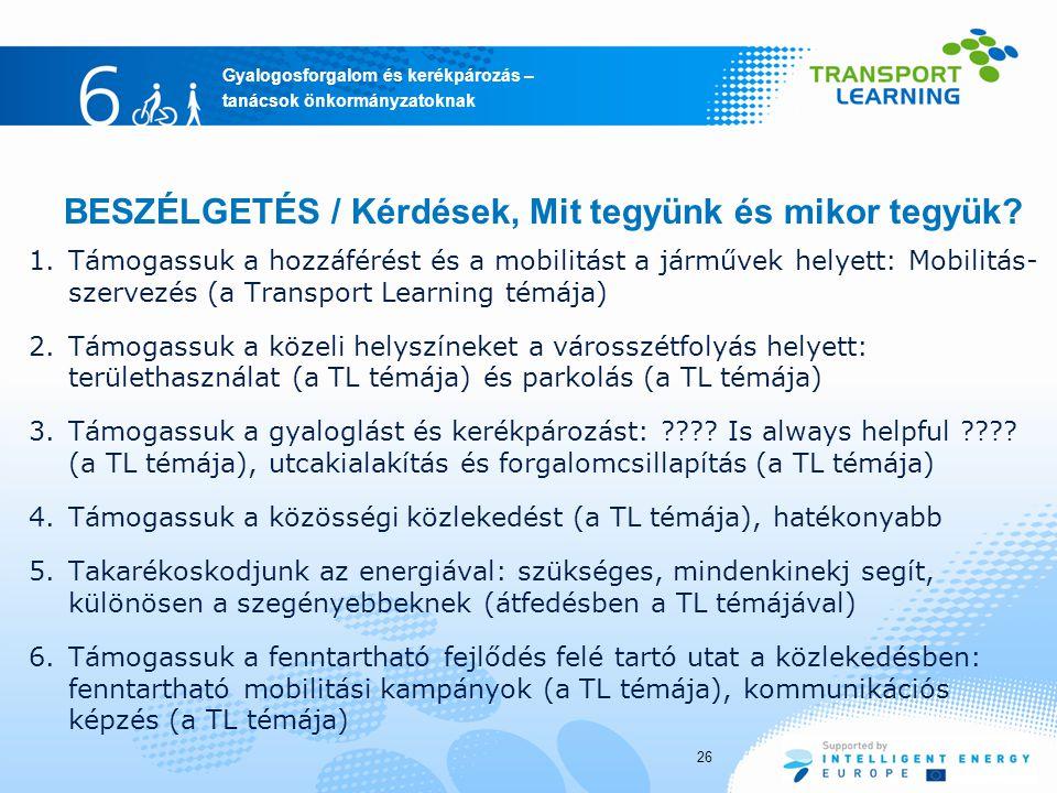 Gyalogosforgalom és kerékpározás – tanácsok önkormányzatoknak 26 1.Támogassuk a hozzáférést és a mobilitást a járművek helyett: Mobilitás- szervezés (a Transport Learning témája) 2.Támogassuk a közeli helyszíneket a városszétfolyás helyett: területhasználat (a TL témája) és parkolás (a TL témája) 3.Támogassuk a gyaloglást és kerékpározást: ???.
