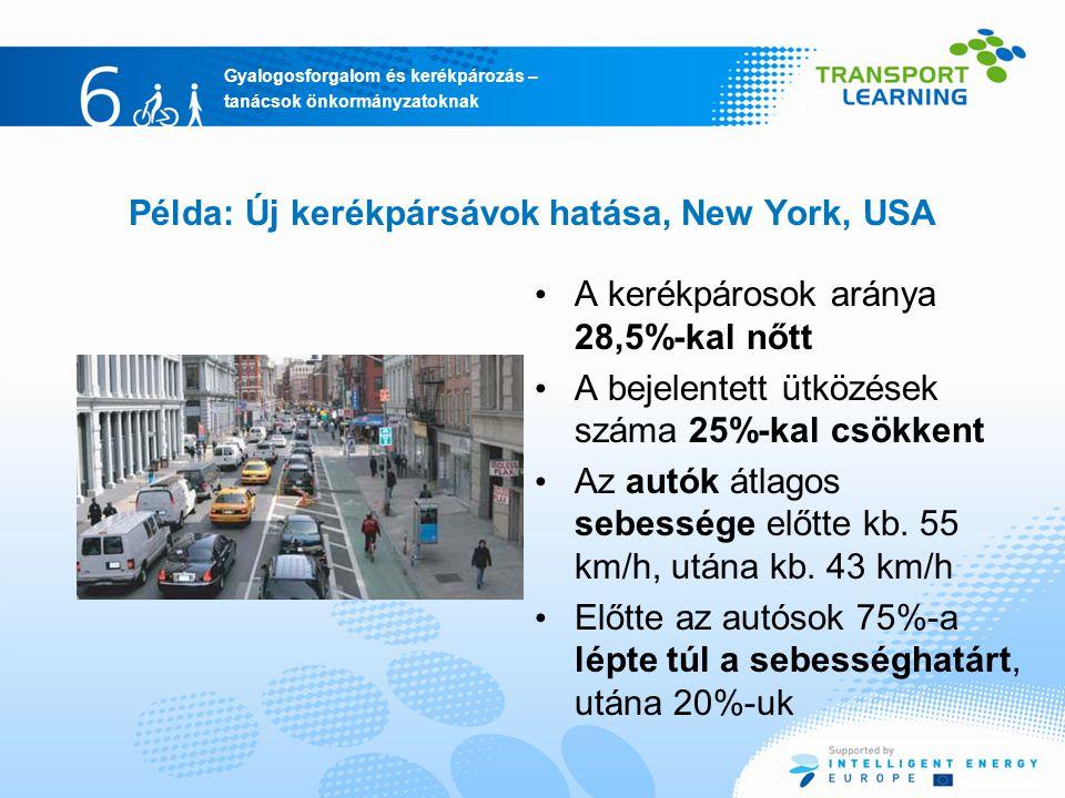 Gyalogosforgalom és kerékpározás – tanácsok önkormányzatoknak Példa: Új kerékpársávok hatása, New York, USA A kerékpárosok aránya 28,5%-kal nőtt A bejelentett ütközések száma 25%-kal csökkent Az autók átlagos sebessége előtte kb.