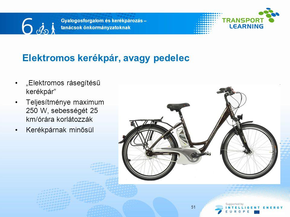 """Gyalogosforgalom és kerékpározás – tanácsok önkormányzatoknak Elektromos kerékpár, avagy pedelec """"Elektromos rásegítésű kerékpár Teljesítménye maximum 250 W, sebességét 25 km/órára korlátozzák Kerékpárnak minősül 51"""