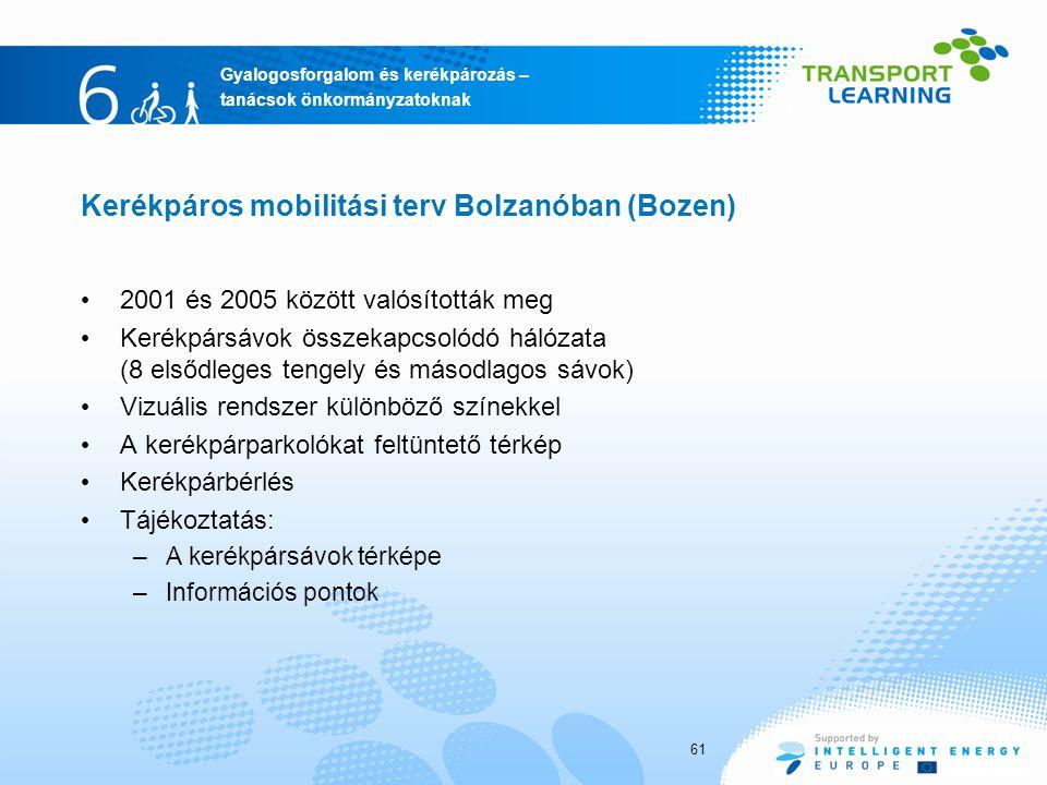 Gyalogosforgalom és kerékpározás – tanácsok önkormányzatoknak Kerékpáros mobilitási terv Bolzanóban (Bozen) 2001 és 2005 között valósították meg Kerékpársávok összekapcsolódó hálózata (8 elsődleges tengely és másodlagos sávok) Vizuális rendszer különböző színekkel A kerékpárparkolókat feltüntető térkép Kerékpárbérlés Tájékoztatás: –A kerékpársávok térképe –Információs pontok 61