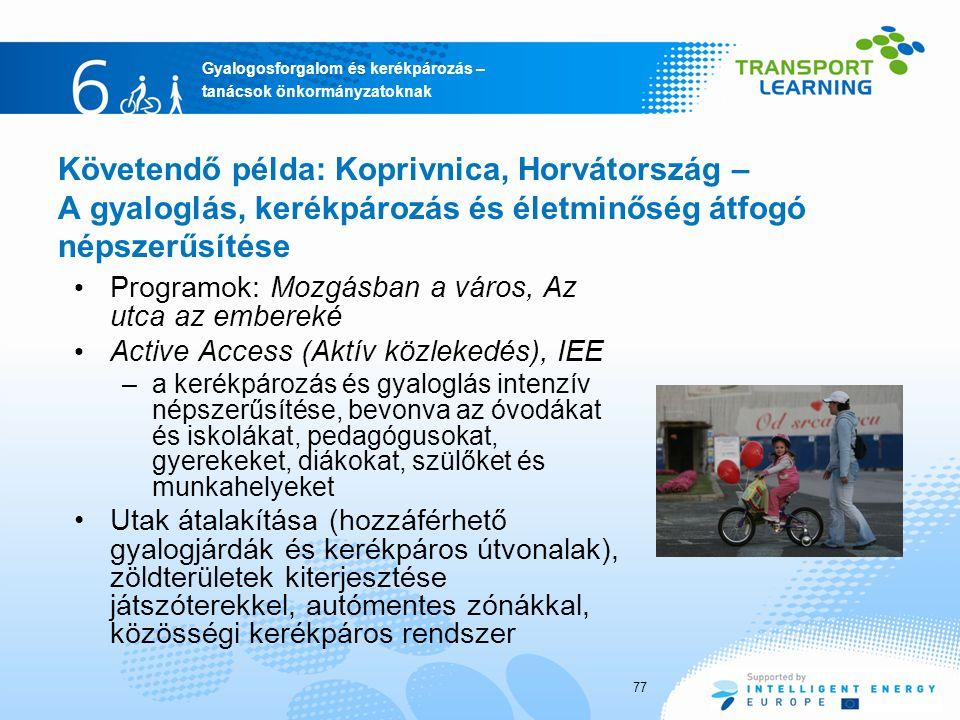 Gyalogosforgalom és kerékpározás – tanácsok önkormányzatoknak Követendő példa: Koprivnica, Horvátország – A gyaloglás, kerékpározás és életminőség átfogó népszerűsítése Programok: Mozgásban a város, Az utca az embereké Active Access (Aktív közlekedés), IEE –a kerékpározás és gyaloglás intenzív népszerűsítése, bevonva az óvodákat és iskolákat, pedagógusokat, gyerekeket, diákokat, szülőket és munkahelyeket Utak átalakítása (hozzáférhető gyalogjárdák és kerékpáros útvonalak), zöldterületek kiterjesztése játszóterekkel, autómentes zónákkal, közösségi kerékpáros rendszer 77