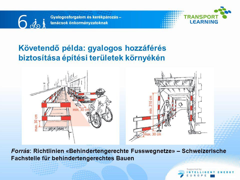 Gyalogosforgalom és kerékpározás – tanácsok önkormányzatoknak Követendő példa: gyalogos hozzáférés biztosítása építési területek környékén Forrás: Richtlinien «Behindertengerechte Fusswegnetze» – Schweizerische Fachstelle für behindertengerechtes Bauen