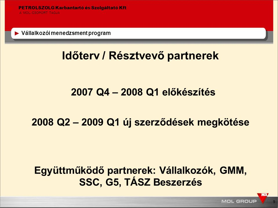9 PETROLSZOLG Karbantartó és Szolgáltató Kft A MOL-CSOPORT TAGJA Időterv / Résztvevő partnerek 2007 Q4 – 2008 Q1 előkészítés 2008 Q2 – 2009 Q1 új szerződések megkötése Együttműködő partnerek: Vállalkozók, GMM, SSC, G5, TÁSZ Beszerzés Vállalkozói menedzsment program