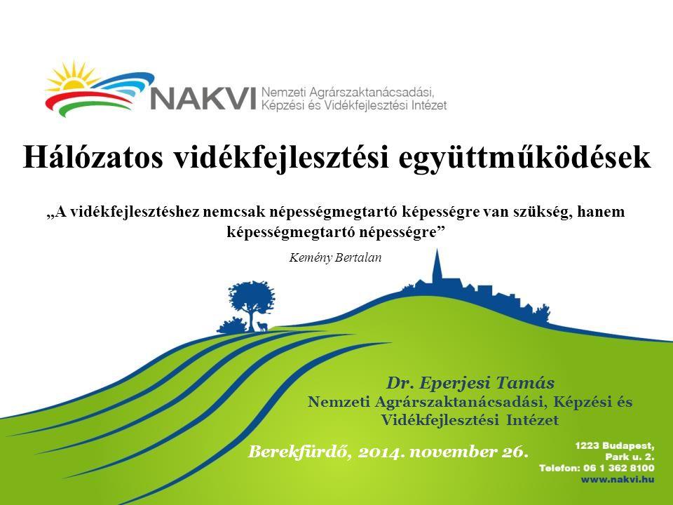 Hálózatos vidékfejlesztési együttműködések Dr. Eperjesi Tamás Nemzeti Agrárszaktanácsadási, Képzési és Vidékfejlesztési Intézet Berekfürdő, 2014. nove