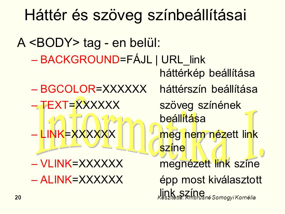 20Készítette: Ambrusné Somogyi Kornélia Háttér és szöveg színbeállításai A tag - en belül: –BACKGROUND=FÁJL | URL_link háttérkép beállítása –BGCOLOR=X