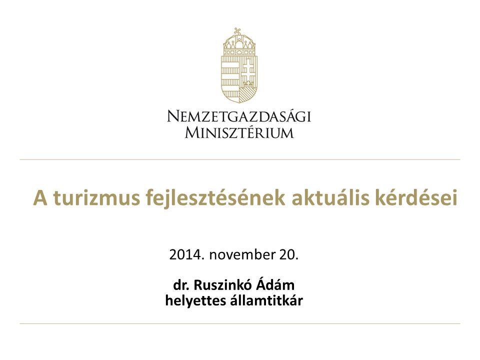 A turizmus fejlesztésének aktuális kérdései 2014. november 20. dr. Ruszinkó Ádám helyettes államtitkár