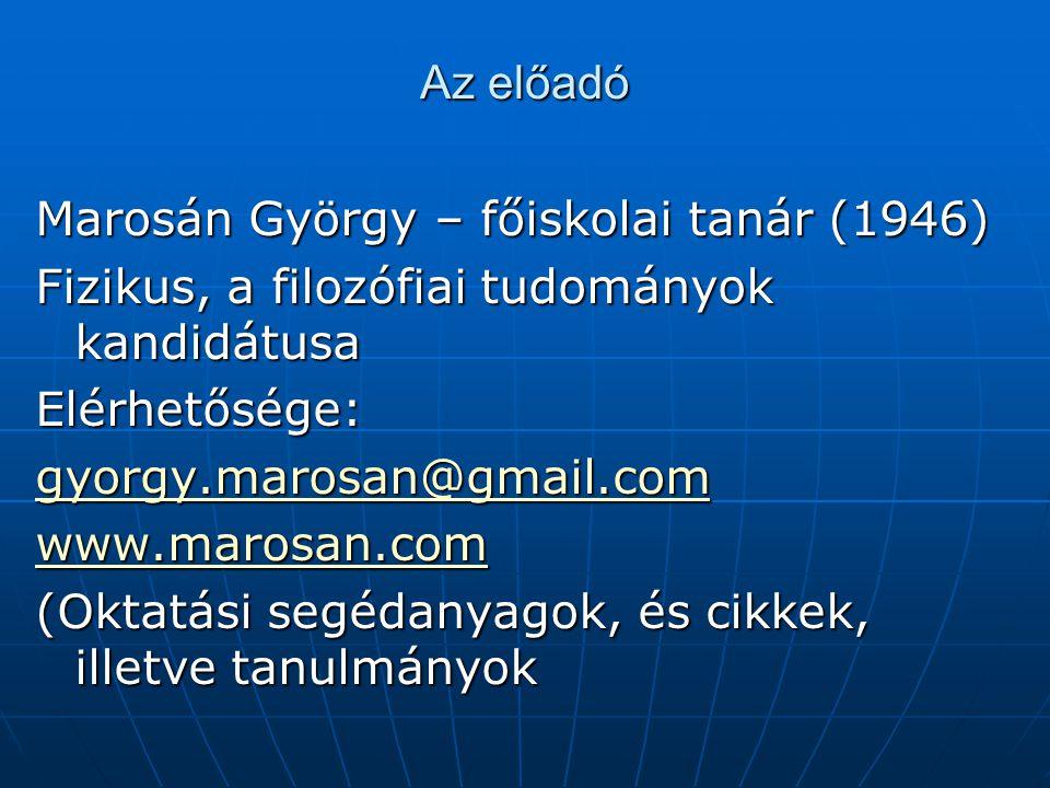 Az előadó Marosán György – főiskolai tanár (1946) Fizikus, a filozófiai tudományok kandidátusa Elérhetősége: gyorgy.marosan@gmail.com www.marosan.com (Oktatási segédanyagok, és cikkek, illetve tanulmányok