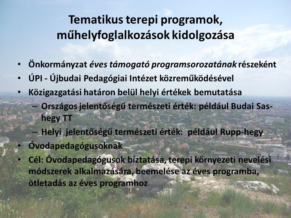 Tematikus terepi programok, műhelyfoglalkozások kidolgozása Önkormányzat éves támogató programsorozatának részeként ÚPI - Újbudai Pedagógiai Intézet közreműködésével Közigazgatási határon belül helyi értékek bemutatása – Országos jelentőségű természeti érték: például Budai Sas- hegy TT – Helyi jelentőségű természeti érték: például Rupp-hegy Óvodapedagógusoknak Cél: Óvodapedagógusok bíztatása, terepi környezeti nevelési módszerek alkalmazására, beemelése az éves programba, ötletadás az éves programhoz