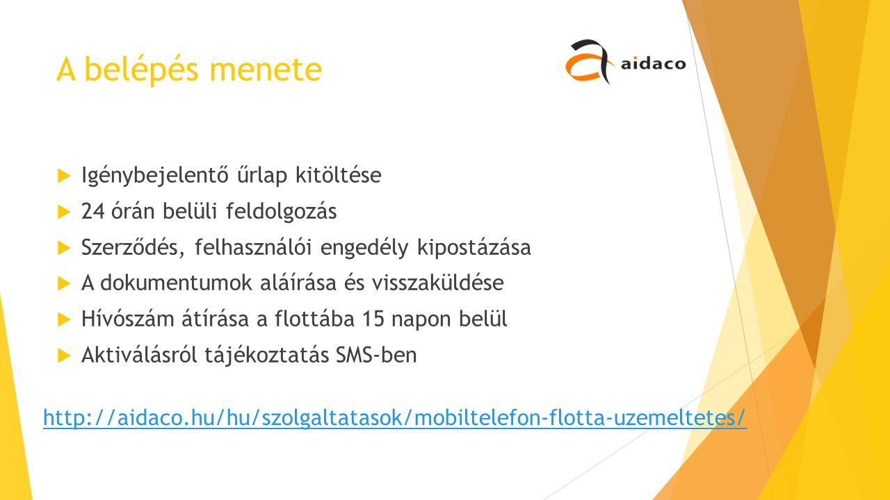 A belépés menete  Igénybejelentő űrlap kitöltése  24 órán belüli feldolgozás  Szerződés, felhasználói engedély kipostázása  A dokumentumok aláírása és visszaküldése  Hívószám átírása a flottába 15 napon belül  Aktiválásról tájékoztatás SMS-ben http://aidaco.hu/hu/szolgaltatasok/mobiltelefon-flotta-uzemeltetes/