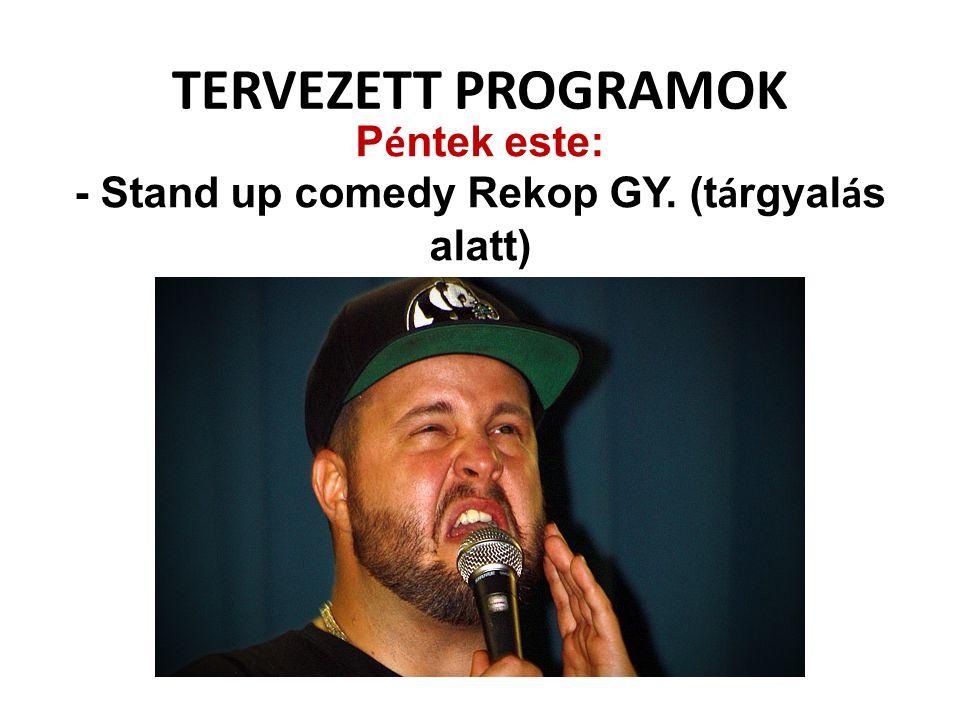 TERVEZETT PROGRAMOK P é ntek este: - Stand up comedy Rekop GY. (t á rgyal á s alatt)