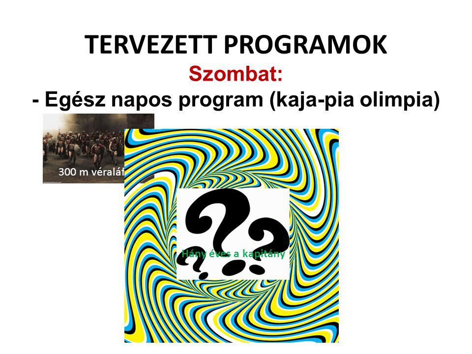 TERVEZETT PROGRAMOK Szombat: - Egész napos program (kaja-pia olimpia) 300 m véraláfutás Hány éves a kapitány