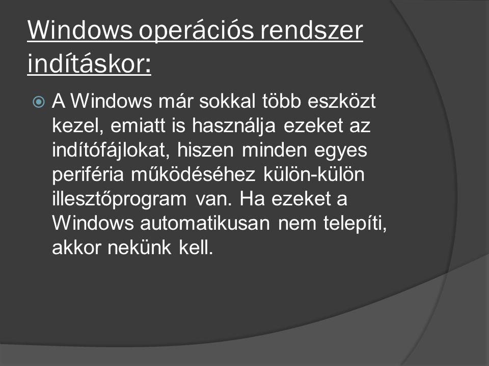 Windows operációs rendszer indításkor:  A Windows már sokkal több eszközt kezel, emiatt is használja ezeket az indítófájlokat, hiszen minden egyes pe
