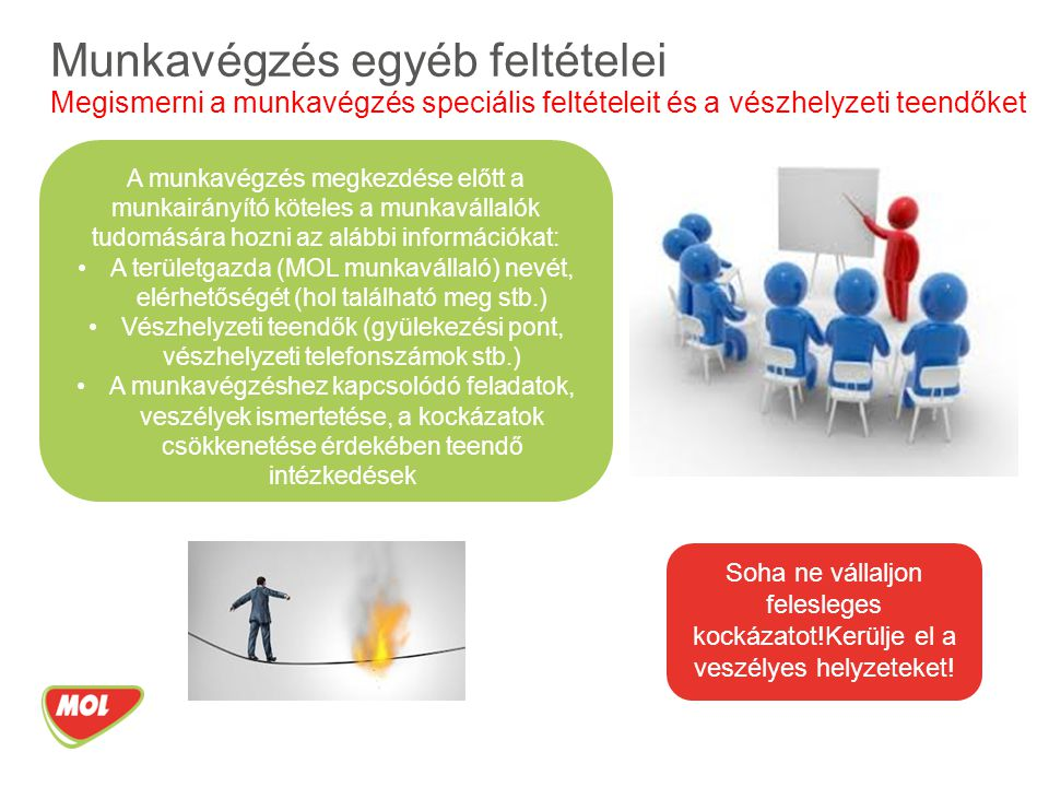 Munkavégzés egyéb feltételei Megismerni a munkavégzés speciális feltételeit és a vészhelyzeti teendőket A munkavégzés megkezdése előtt a munkairányító köteles a munkavállalók tudomására hozni az alábbi információkat: A területgazda (MOL munkavállaló) nevét, elérhetőségét (hol található meg stb.) Vészhelyzeti teendők (gyülekezési pont, vészhelyzeti telefonszámok stb.) A munkavégzéshez kapcsolódó feladatok, veszélyek ismertetése, a kockázatok csökkenetése érdekében teendő intézkedések Soha ne vállaljon felesleges kockázatot!Kerülje el a veszélyes helyzeteket!