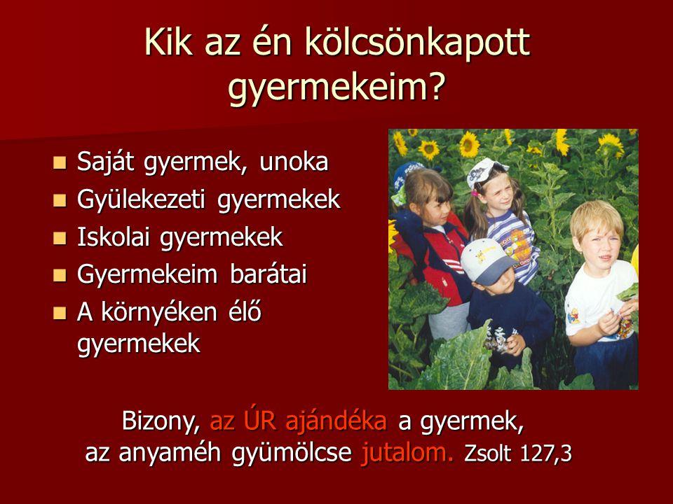 Kik az én kölcsönkapott gyermekeim? Saját gyermek, unoka Saját gyermek, unoka Gyülekezeti gyermekek Gyülekezeti gyermekek Iskolai gyermekek Iskolai gy