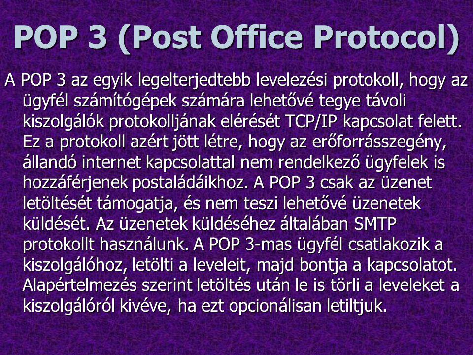 POP 3 (Post Office Protocol) A POP 3 az egyik legelterjedtebb levelezési protokoll, hogy az ügyfél számítógépek számára lehetővé tegye távoli kiszolgálók protokolljának elérését TCP/IP kapcsolat felett.