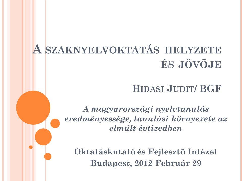 A SZAKNYELVOKTATÁS HELYZETE ÉS JÖVŐJE H IDASI J UDIT / BGF A magyarországi nyelvtanulás eredményessége, tanulási környezete az elmúlt évtizedben Oktatáskutató és Fejlesztő Intézet Budapest, 2012 Február 29