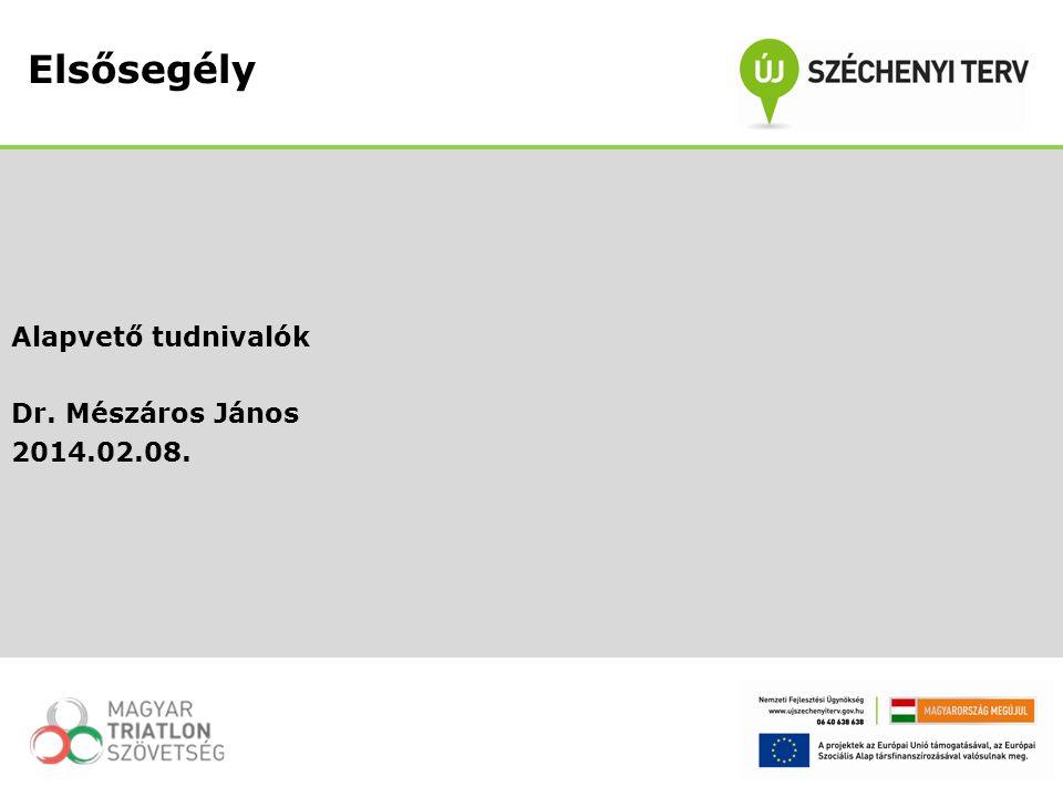 Alapvető tudnivalók Dr. Mészáros János 2014.02.08. Elsősegély