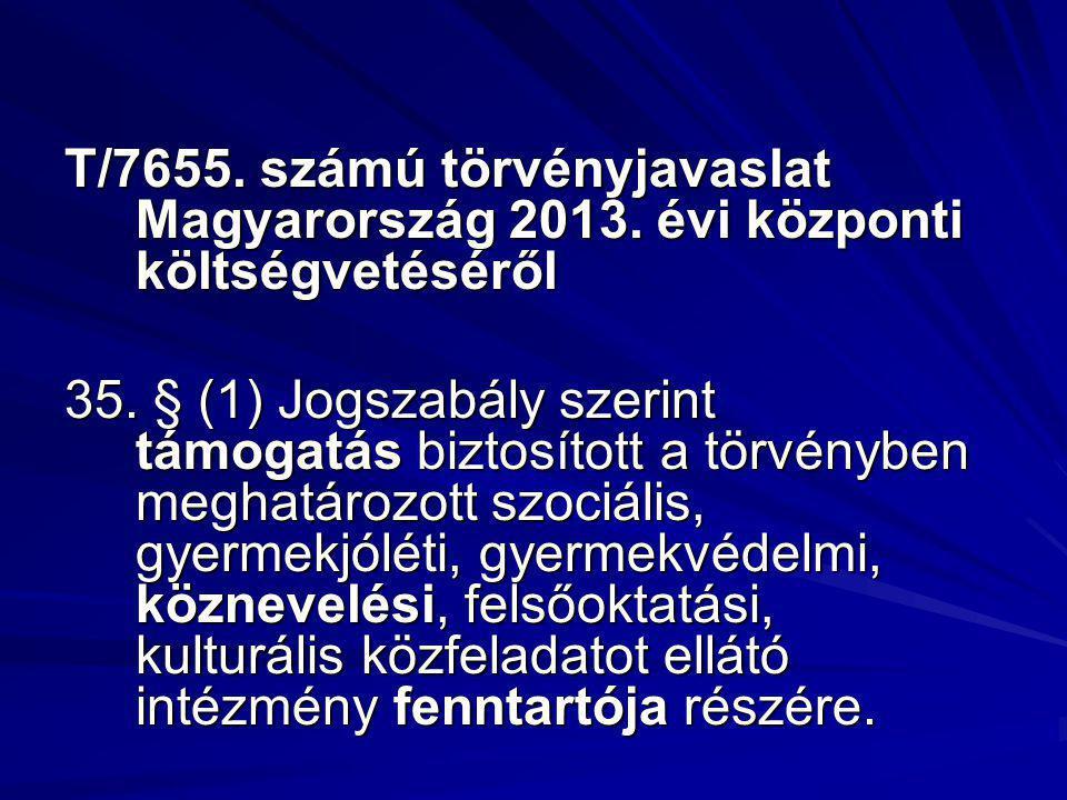 T/7655. számú törvényjavaslat Magyarország 2013. évi központi költségvetéséről 35. § (1) Jogszabály szerint támogatás biztosított a törvényben meghatá