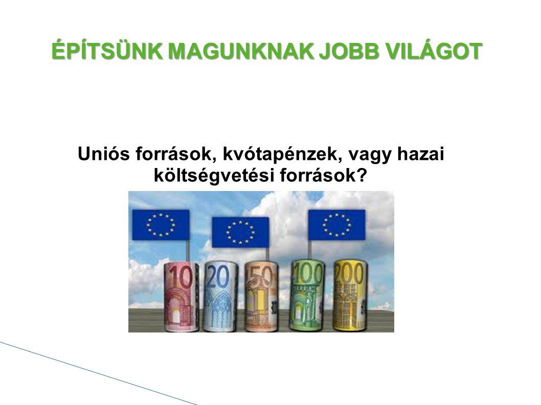 ÉPÍTSÜNK MAGUNKNAK JOBB VILÁGOT Uniós források, kvótapénzek, vagy hazai költségvetési források