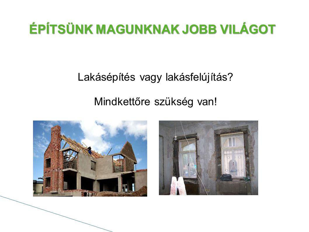 Lakásépítés vagy lakásfelújítás Mindkettőre szükség van! ÉPÍTSÜNK MAGUNKNAK JOBB VILÁGOT