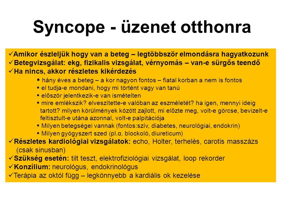 Syncope - üzenet otthonra Amikor észleljük hogy van a beteg – legtöbbször elmondásra hagyatkozunk Betegvizsgálat: ekg, fizikalis vizsgálat, vérnyomás
