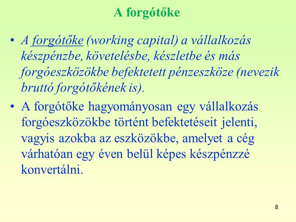 8 A forgótőke A forgótőke (working capital) a vállalkozás készpénzbe, követelésbe, készletbe és más forgóeszközökbe befektetett pénzeszköze (nevezik b