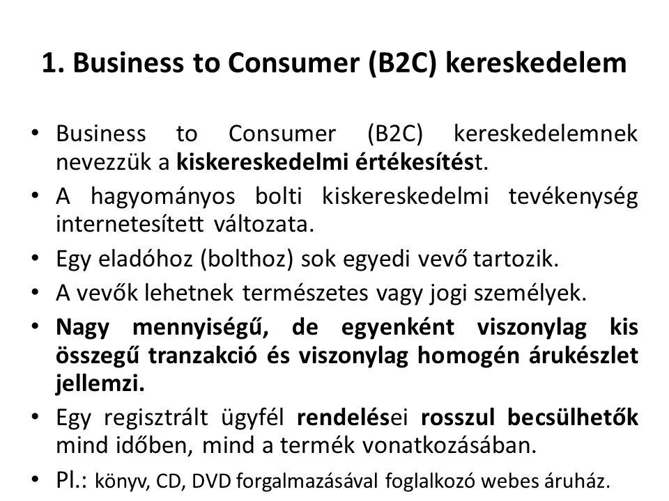 1. Business to Consumer (B2C) kereskedelem Business to Consumer (B2C) kereskedelemnek nevezzük a kiskereskedelmi értékesítést. A hagyományos bolti kis