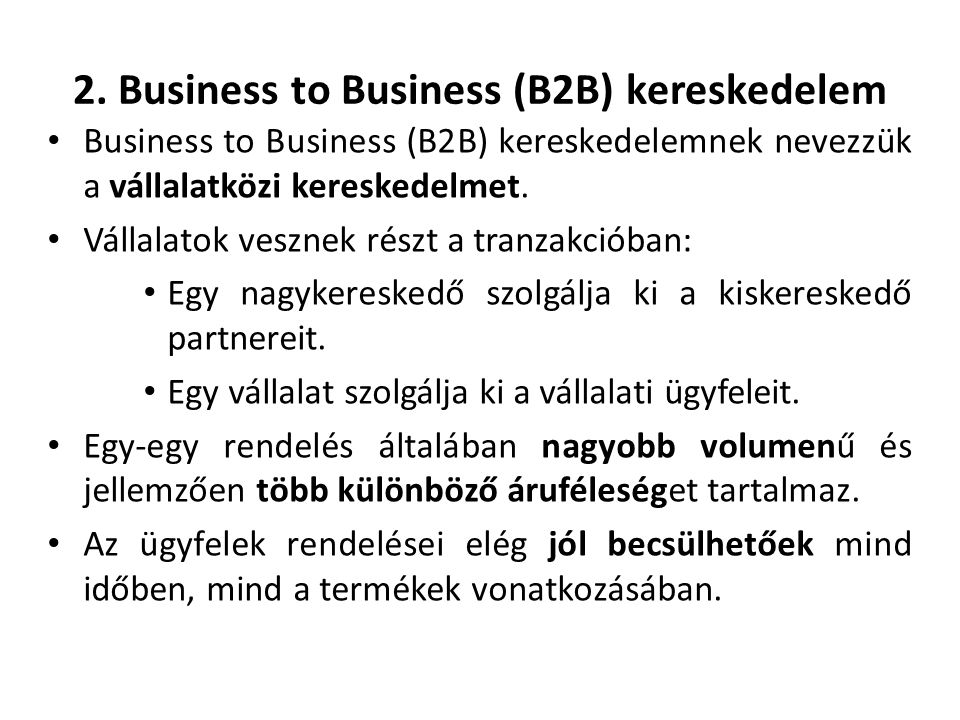 2. Business to Business (B2B) kereskedelem Business to Business (B2B) kereskedelemnek nevezzük a vállalatközi kereskedelmet. Vállalatok vesznek részt