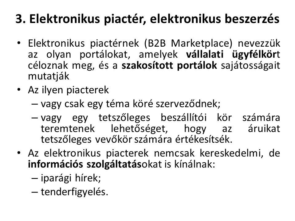 3. Elektronikus piactér, elektronikus beszerzés Elektronikus piactérnek (B2B Marketplace) nevezzük az olyan portálokat, amelyek vállalati ügyfélkört c