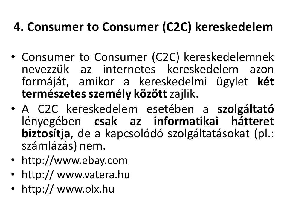 4. Consumer to Consumer (C2C) kereskedelem Consumer to Consumer (C2C) kereskedelemnek nevezzük az internetes kereskedelem azon formáját, amikor a kere