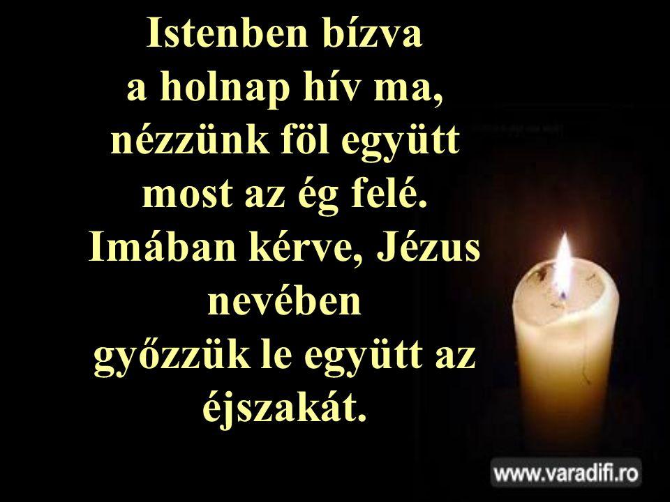 Istenben bízva a holnap hív ma, nézzünk föl együtt most az ég felé.