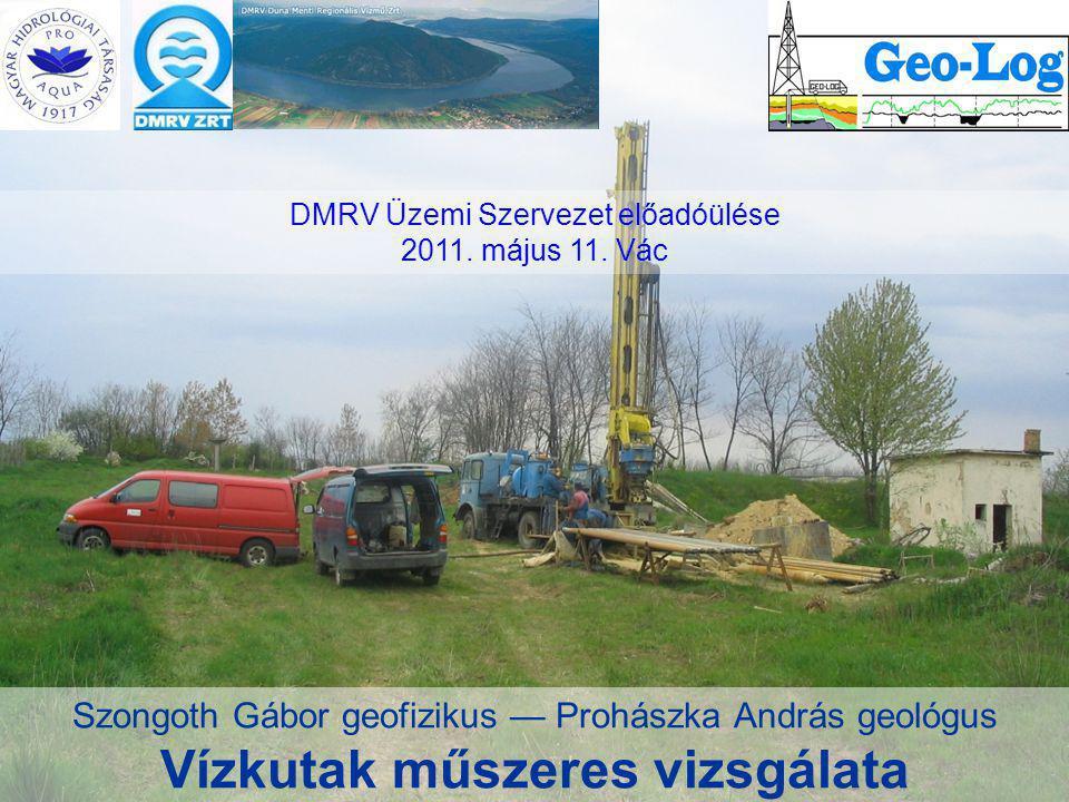 Szongoth Gábor geofizikus — Prohászka András geológus Vízkutak műszeres vizsgálata DMRV Üzemi Szervezet előadóülése 2011. május 11. Vác