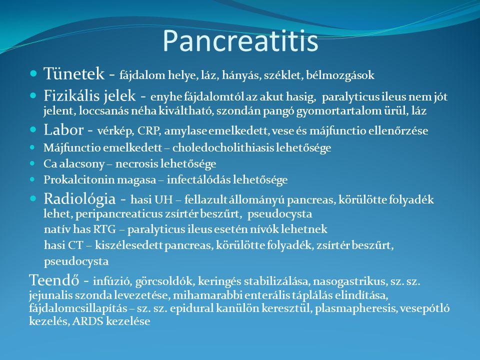Pancreatitis Tünetek - fájdalom helye, láz, hányás, széklet, bélmozgások Fizikális jelek - enyhe fájdalomtól az akut hasig, paralyticus ileus nem jót jelent, loccsanás néha kiváltható, szondán pangó gyomortartalom ürül, láz Labor - vérkép, CRP, amylase emelkedett, vese és májfunctio ellenőrzése Májfunctio emelkedett – choledocholithiasis lehetősége Ca alacsony – necrosis lehetősége Prokalcitonin magasa – infectálódás lehetősége Radiológia - hasi UH – fellazult állományú pancreas, körülötte folyadék lehet, peripancreaticus zsírtér beszűrt, pseudocysta natív has RTG – paralyticus ileus esetén nívók lehetnek hasi CT – kiszélesedett pancreas, körülötte folyadék, zsírtér beszűrt, pseudocysta Teendő - infúzió, görcsoldók, keringés stabilizálása, nasogastrikus, sz.